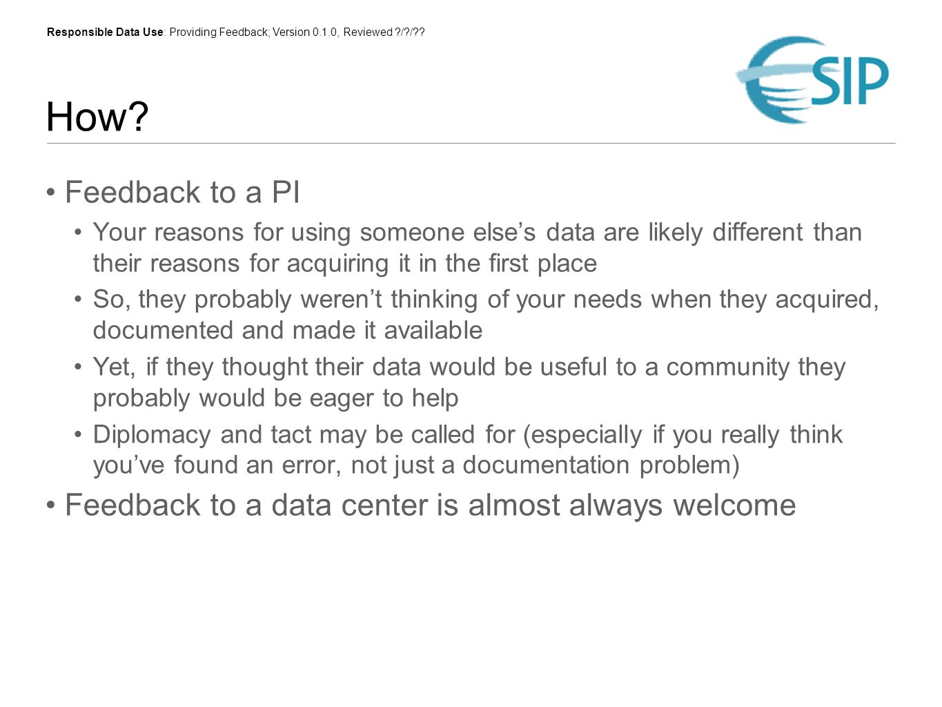 Responsible Data Use: Providing Feedback; Version 0.1.0, Reviewed ?/?/?? How? Feedback to a PI Your reasons for using someone elses data are likely di