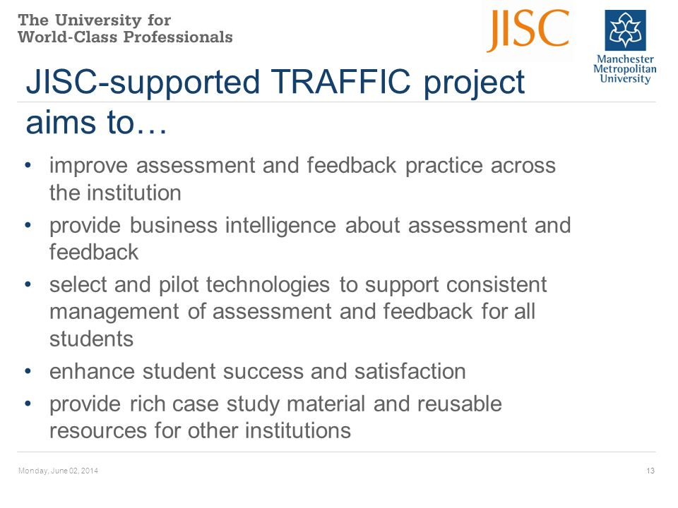 JISC-supported TRAFFIC project aims to… improve assessment and feedback practice across the institution provide business intelligence about assessment and feedback select and pilot technologies to support consistent management of assessment and feedback for all students enhance student success and satisfaction provide rich case study material and reusable resources for other institutions Monday, June 02, 201413