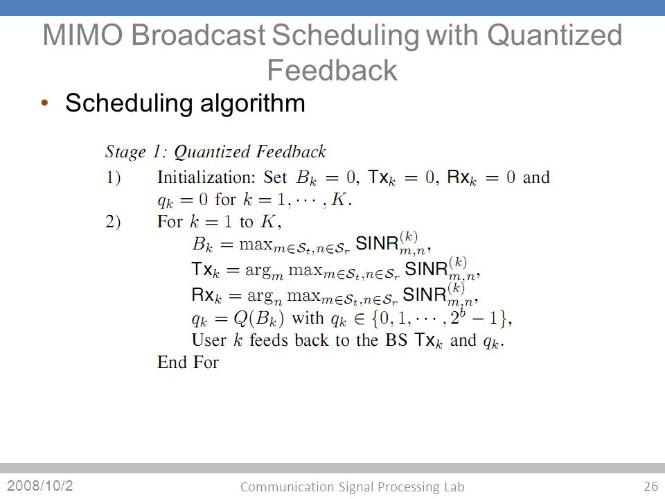 MIMO Broadcast Scheduling with Quantized Feedback Scheduling algorithm 2008/10/2 26 Communication Signal Processing Lab