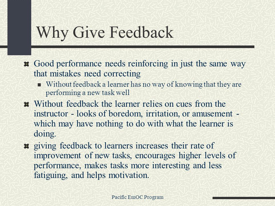 Pacific EmOC Program Why Give Feedback Good performance needs reinforcing in just the same way that mistakes need correcting Without feedback a learner has no way of knowing that they are performing a new task well Without feedback the learner relies on cues from the instructor - looks of boredom, irritation, or amusement - which may have nothing to do with what the learner is doing.