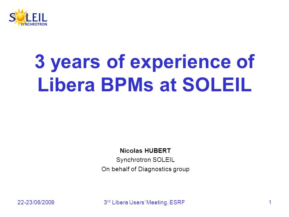 22-23/06/20093 rd Libera Users Meeting, ESRF1 3 years of experience of Libera BPMs at SOLEIL Nicolas HUBERT Synchrotron SOLEIL On behalf of Diagnostics group