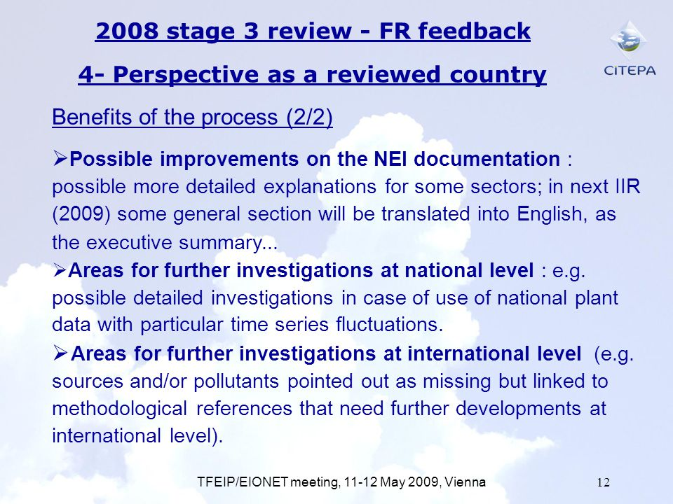 TFEIP/EIONET meeting, 11-12 May 2009, Vienna12 2008 stage 3 review - FR feedback 4- Perspective as a reviewed country Possible improvements on the NEI documentation : possible more detailed explanations for some sectors; in next IIR (2009) some general section will be translated into English, as the executive summary...