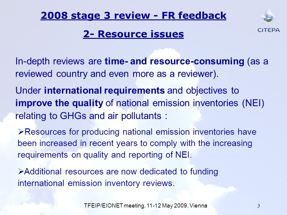 TFEIP/EIONET meeting, 11-12 May 2009, Vienna3 2008 stage 3 review - FR feedback 2- Resource issues Resources for producing national emission inventories have been increased in recent years to comply with the increasing requirements on quality and reporting of NEI.