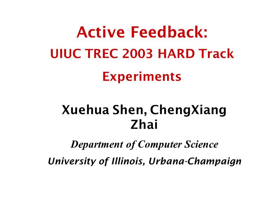 Active Feedback: UIUC TREC 2003 HARD Track Experiments Xuehua Shen, ChengXiang Zhai Department of Computer Science University of Illinois, Urbana-Champaign