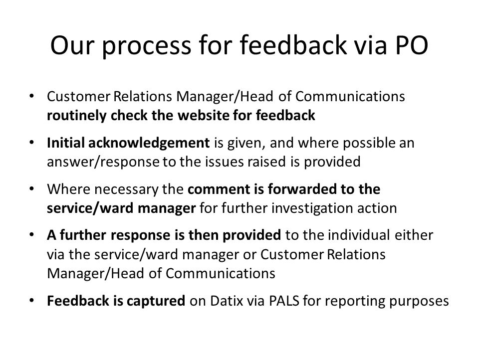 Our process for feedback via PO Customer Relations Manager/Head of Communications routinely check the website for feedback Initial acknowledgement is given, and where possible an answer/response to the issues raised is provided Where necessary the comment is forwarded to the service/ward manager for further investigation action A further response is then provided to the individual either via the service/ward manager or Customer Relations Manager/Head of Communications Feedback is captured on Datix via PALS for reporting purposes