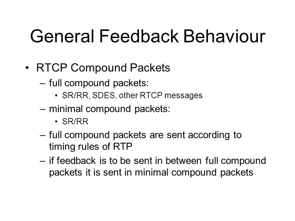 General Feedback Behaviour RTCP Compound Packets –full compound packets: SR/RR, SDES, other RTCP messages –minimal compound packets: SR/RR –full compound packets are sent according to timing rules of RTP –if feedback is to be sent in between full compound packets it is sent in minimal compound packets