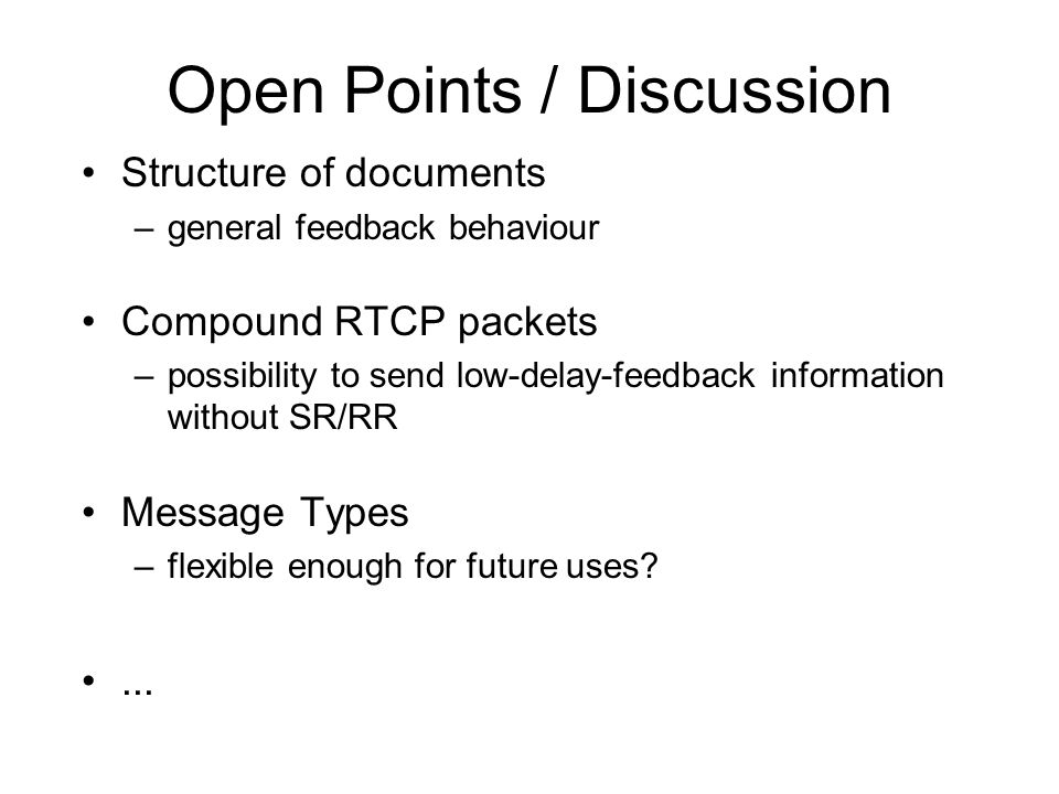 Open Points / Discussion Structure of documents –general feedback behaviour Compound RTCP packets –possibility to send low-delay-feedback information without SR/RR Message Types –flexible enough for future uses?...