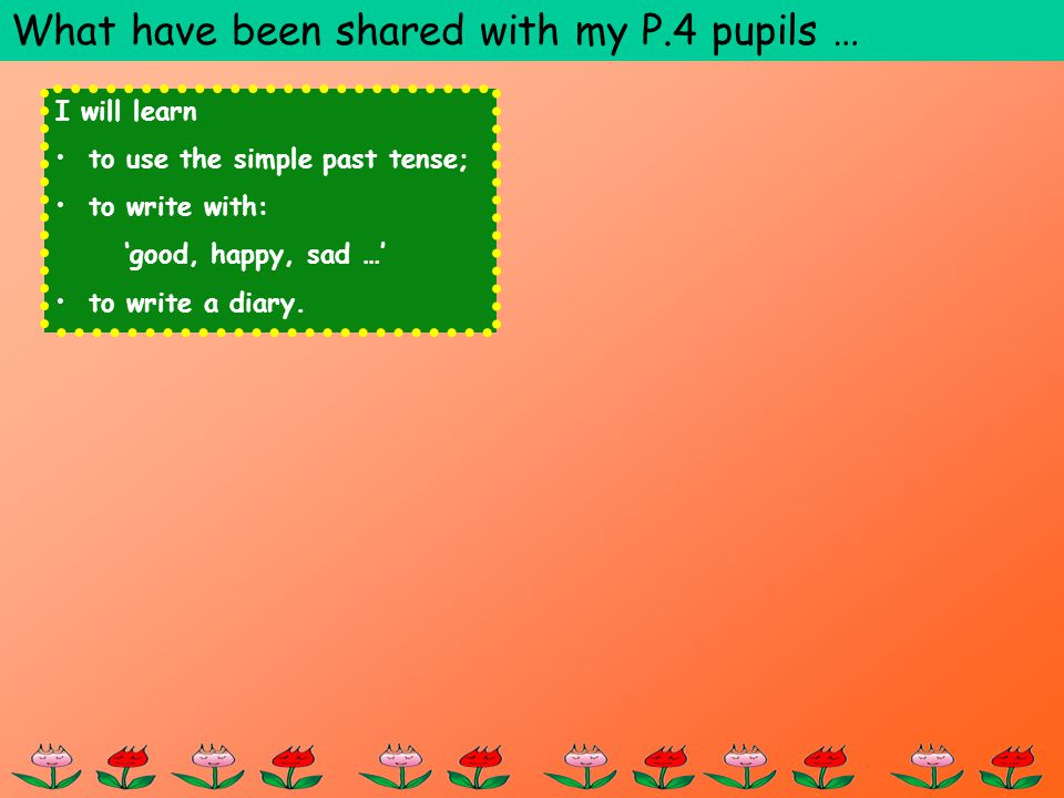 I will learn to use the simple past tense; to write with: good, happy, sad … to write a diary. What have been shared with my P.4 pupils …