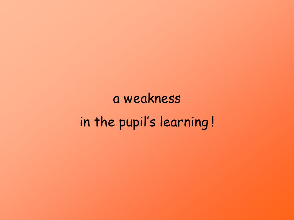 a weakness in the pupils learning !