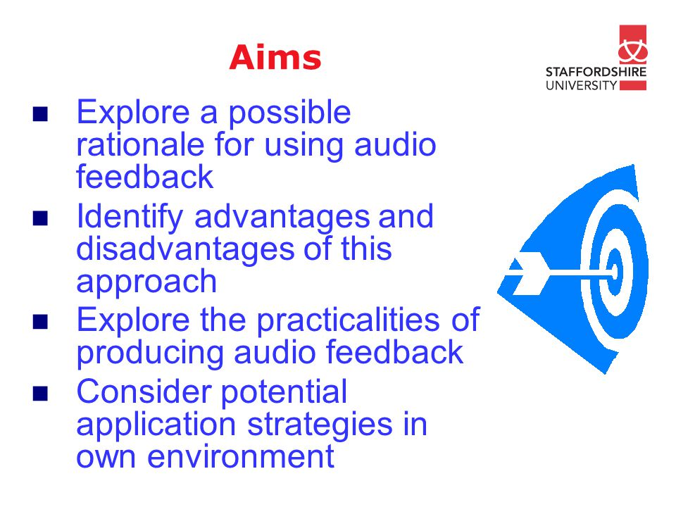 Aims Explore a possible rationale for using audio feedback Identify advantages and disadvantages of this approach Explore the practicalities of produc