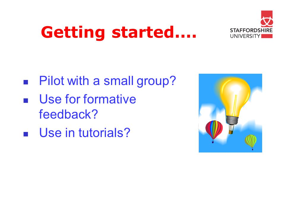 Getting started.... Pilot with a small group? Use for formative feedback? Use in tutorials?