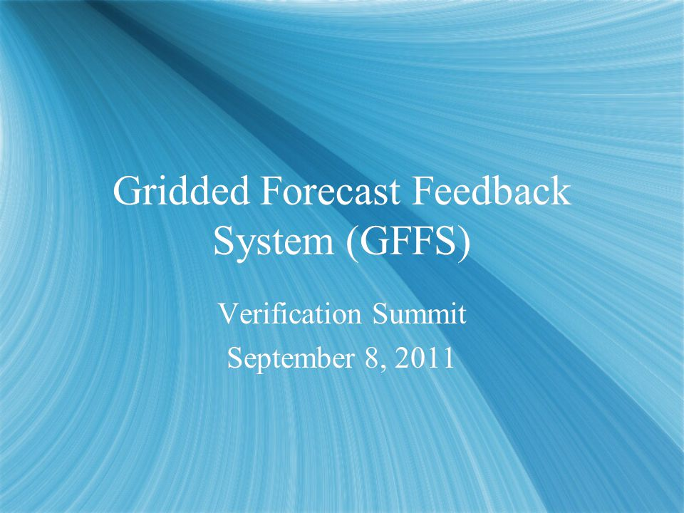 Gridded Forecast Feedback System (GFFS) Verification Summit September 8, 2011 Verification Summit September 8, 2011