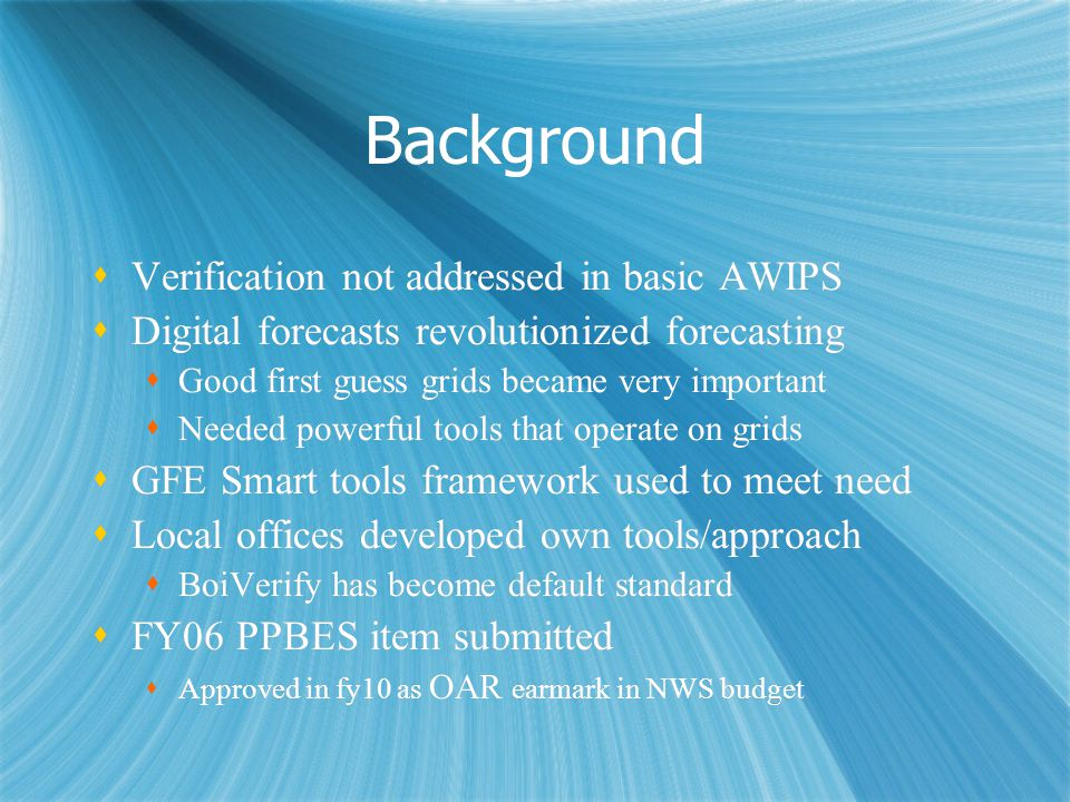 Background Verification not addressed in basic AWIPS Digital forecasts revolutionized forecasting Good first guess grids became very important Needed powerful tools that operate on grids GFE Smart tools framework used to meet need Local offices developed own tools/approach BoiVerify has become default standard FY06 PPBES item submitted Approved in fy10 as OAR earmark in NWS budget Verification not addressed in basic AWIPS Digital forecasts revolutionized forecasting Good first guess grids became very important Needed powerful tools that operate on grids GFE Smart tools framework used to meet need Local offices developed own tools/approach BoiVerify has become default standard FY06 PPBES item submitted Approved in fy10 as OAR earmark in NWS budget