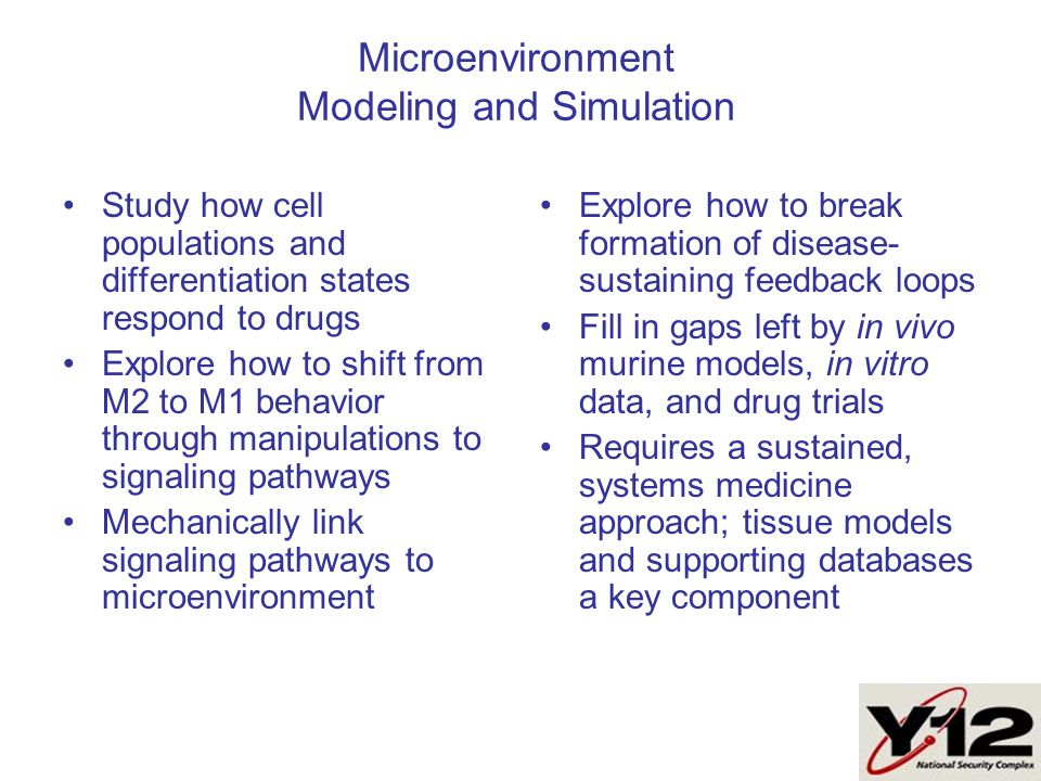 Microenvironment Modeling and Simulation Study how cell populations and differentiation states respond to drugs Explore how to shift from M2 to M1 behavior through manipulations to signaling pathways Mechanically link signaling pathways to microenvironment Explore how to break formation of disease- sustaining feedback loops Fill in gaps left by in vivo murine models, in vitro data, and drug trials Requires a sustained, systems medicine approach; tissue models and supporting databases a key component