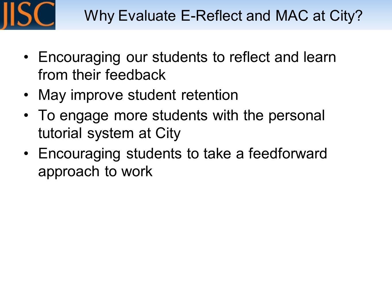 Encouraging our students to reflect and learn from their feedback May improve student retention To engage more students with the personal tutorial system at City Encouraging students to take a feedforward approach to work Why Evaluate E-Reflect and MAC at City?