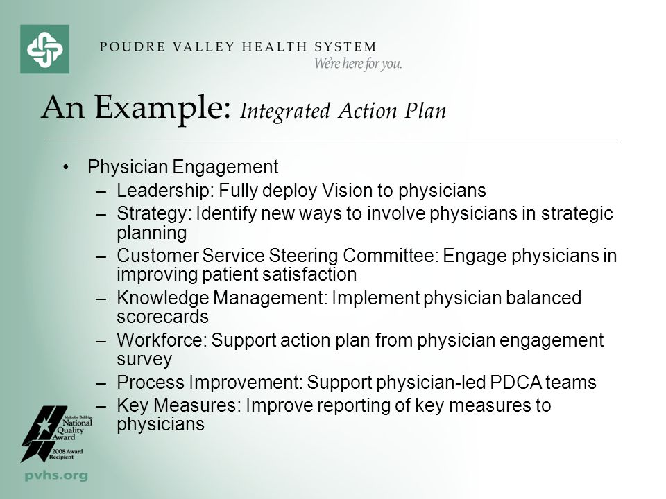An Example: Integrated Action Plan Physician Engagement –Leadership: Fully deploy Vision to physicians –Strategy: Identify new ways to involve physicians in strategic planning –Customer Service Steering Committee: Engage physicians in improving patient satisfaction –Knowledge Management: Implement physician balanced scorecards –Workforce: Support action plan from physician engagement survey –Process Improvement: Support physician-led PDCA teams –Key Measures: Improve reporting of key measures to physicians