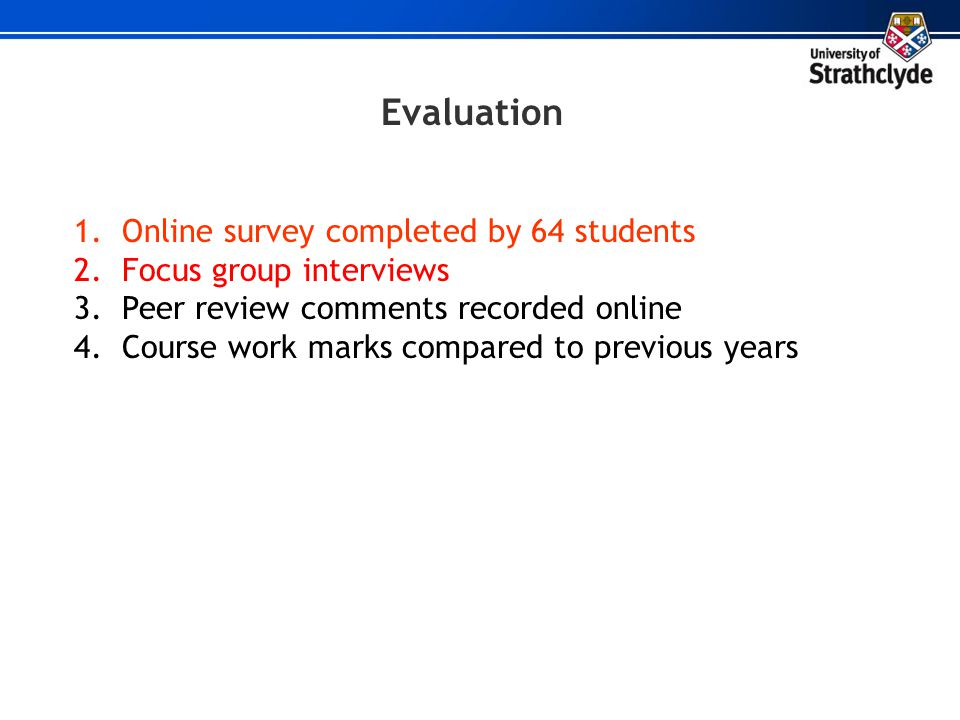 Evaluation 1.Online survey completed by 64 students 2.Focus group interviews 3.Peer review comments recorded online 4.Course work marks compared to pr