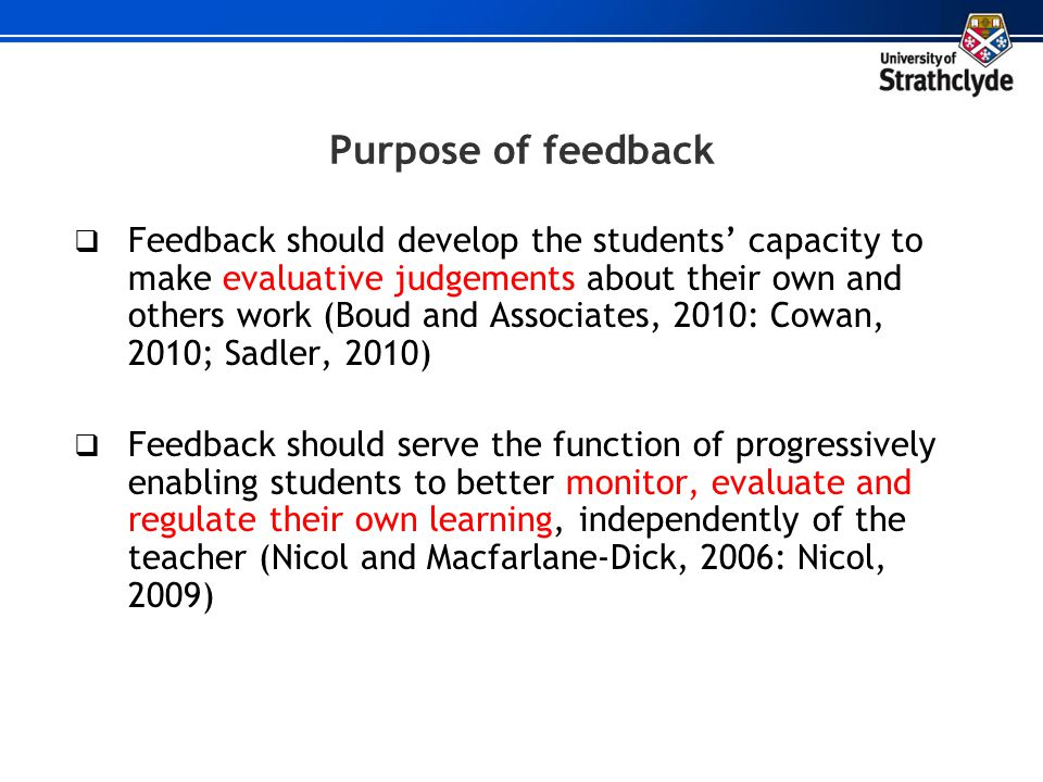Purpose of feedback Feedback should develop the students capacity to make evaluative judgements about their own and others work (Boud and Associates,