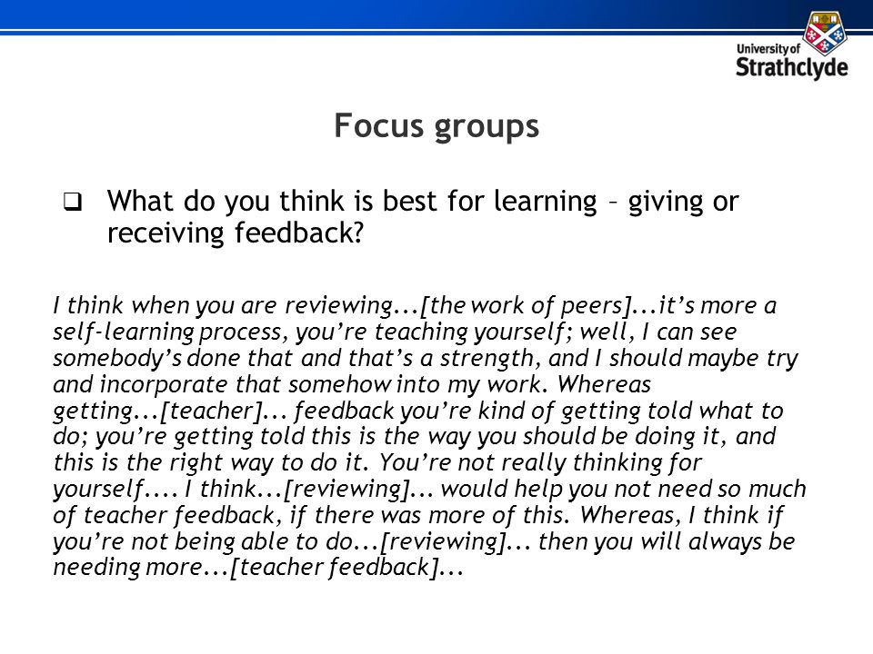 Focus groups What do you think is best for learning – giving or receiving feedback? I think when you are reviewing...[the work of peers]...its more a