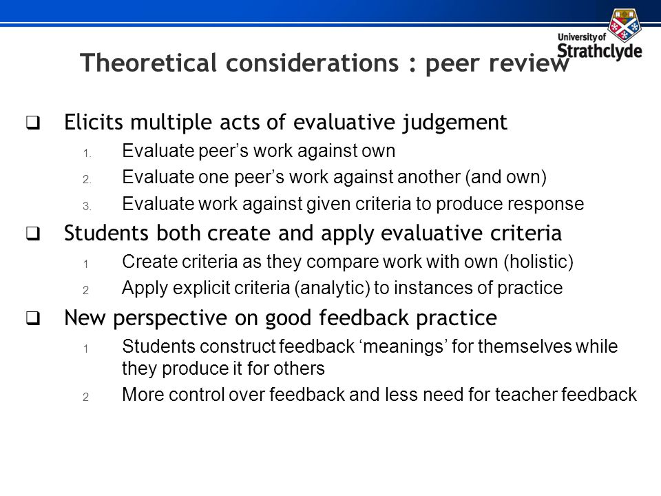 Theoretical considerations : peer review Elicits multiple acts of evaluative judgement 1. Evaluate peers work against own 2. Evaluate one peers work a