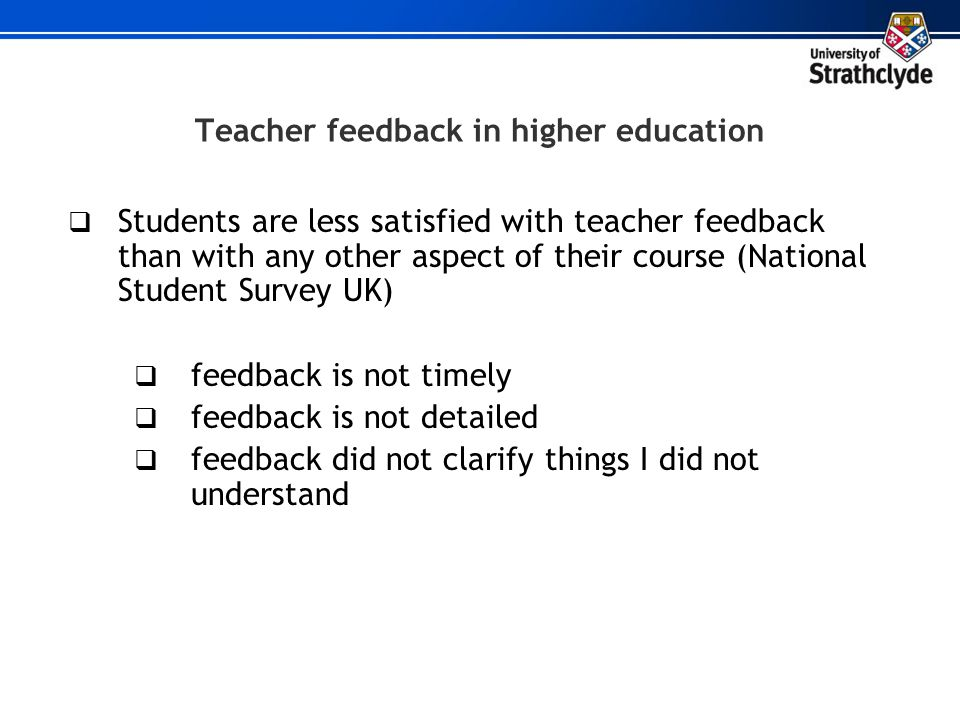 Teacher feedback in higher education Students are less satisfied with teacher feedback than with any other aspect of their course (National Student Su