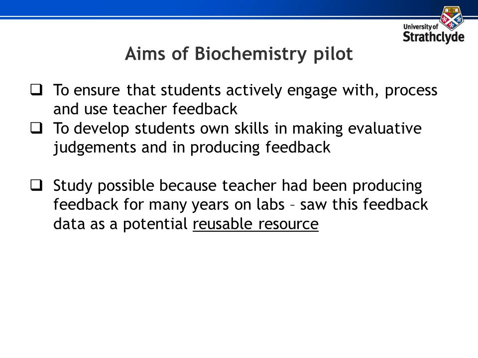 Aims of Biochemistry pilot To ensure that students actively engage with, process and use teacher feedback To develop students own skills in making eva
