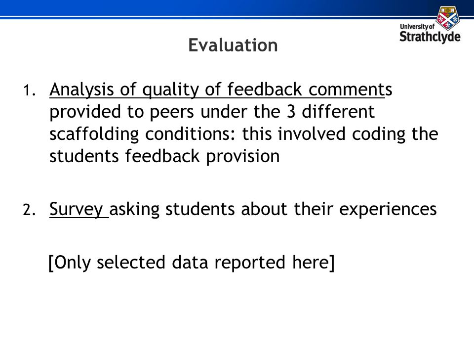 Evaluation 1. Analysis of quality of feedback comments provided to peers under the 3 different scaffolding conditions: this involved coding the studen