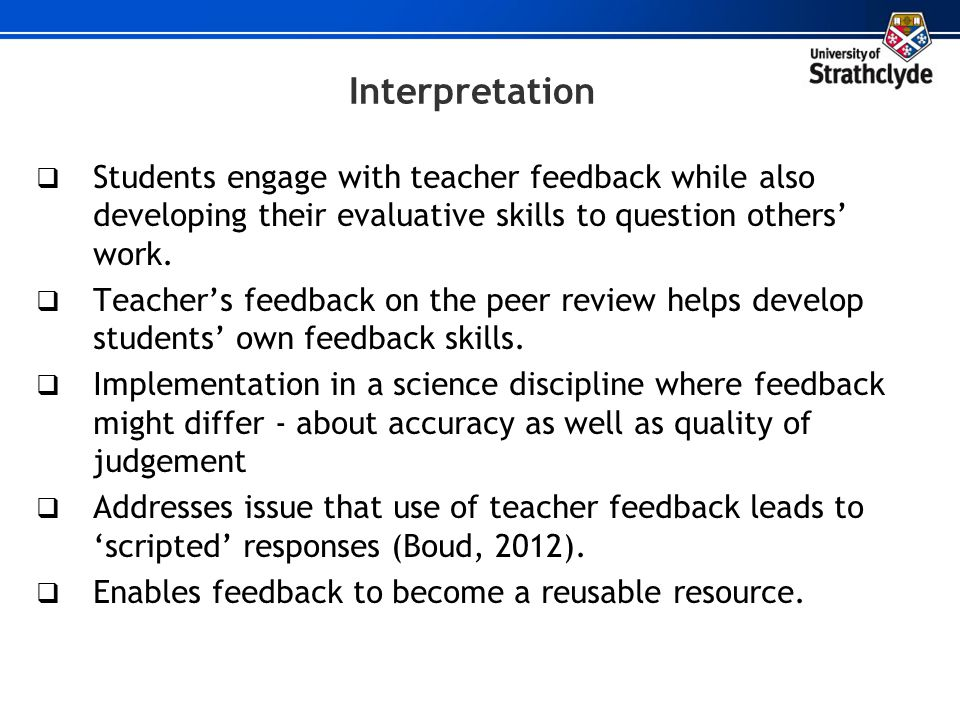 Interpretation Students engage with teacher feedback while also developing their evaluative skills to question others work. Teachers feedback on the p