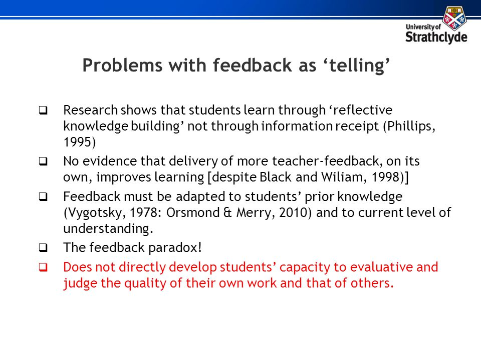 Problems with feedback as telling Research shows that students learn through reflective knowledge building not through information receipt (Phillips,