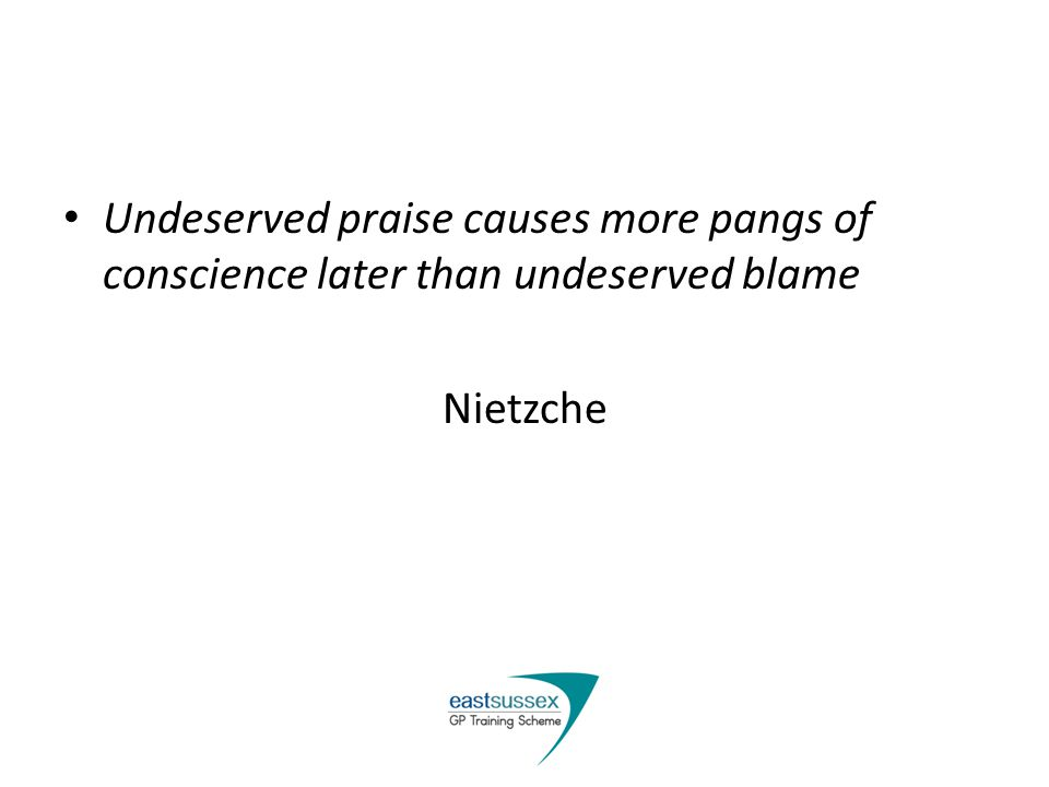 Undeserved praise causes more pangs of conscience later than undeserved blame Nietzche