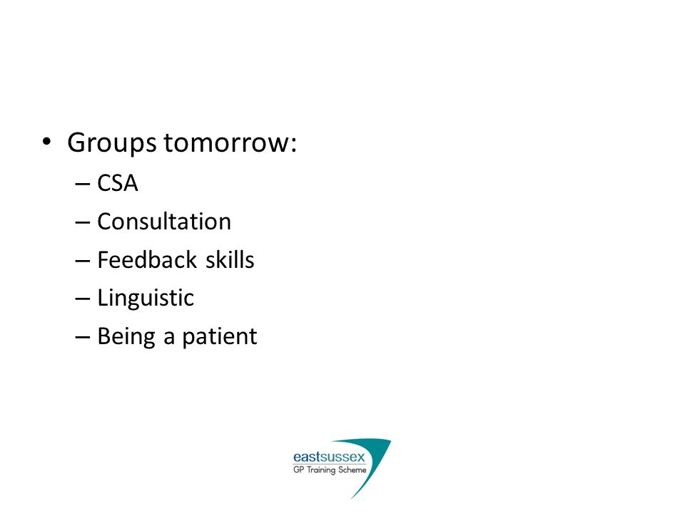 Groups tomorrow: – CSA – Consultation – Feedback skills – Linguistic – Being a patient