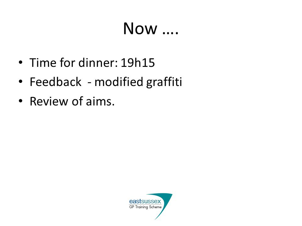 Now …. Time for dinner: 19h15 Feedback - modified graffiti Review of aims.