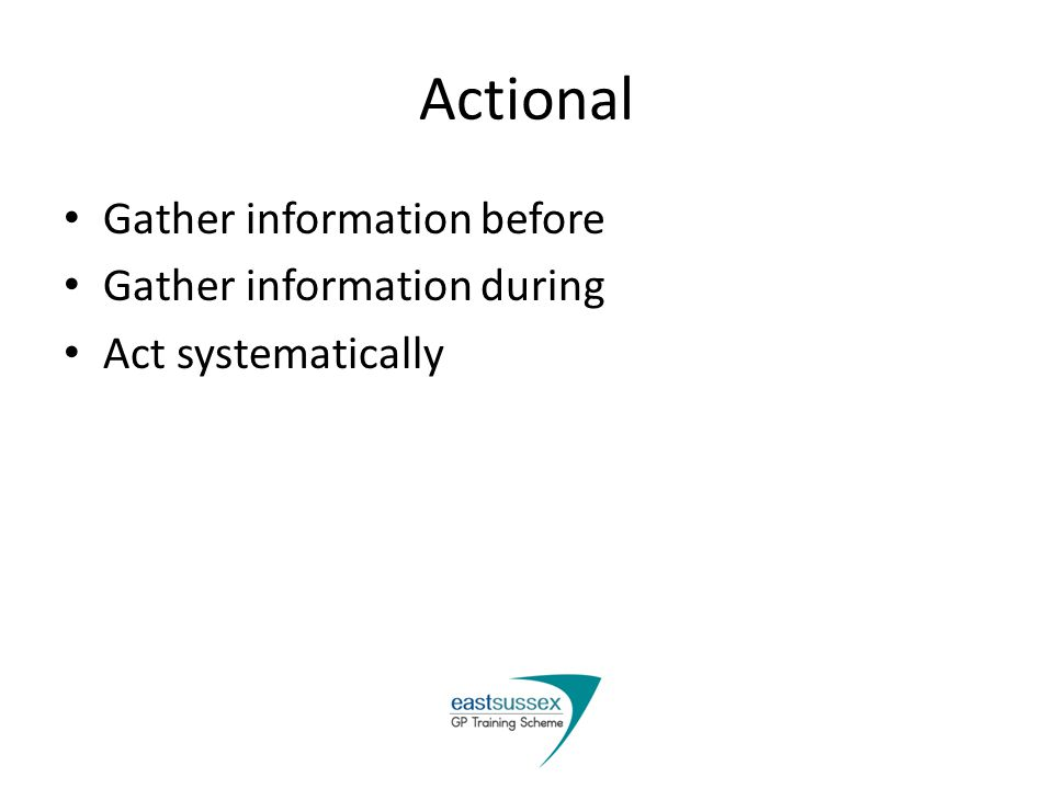 Actional Gather information before Gather information during Act systematically