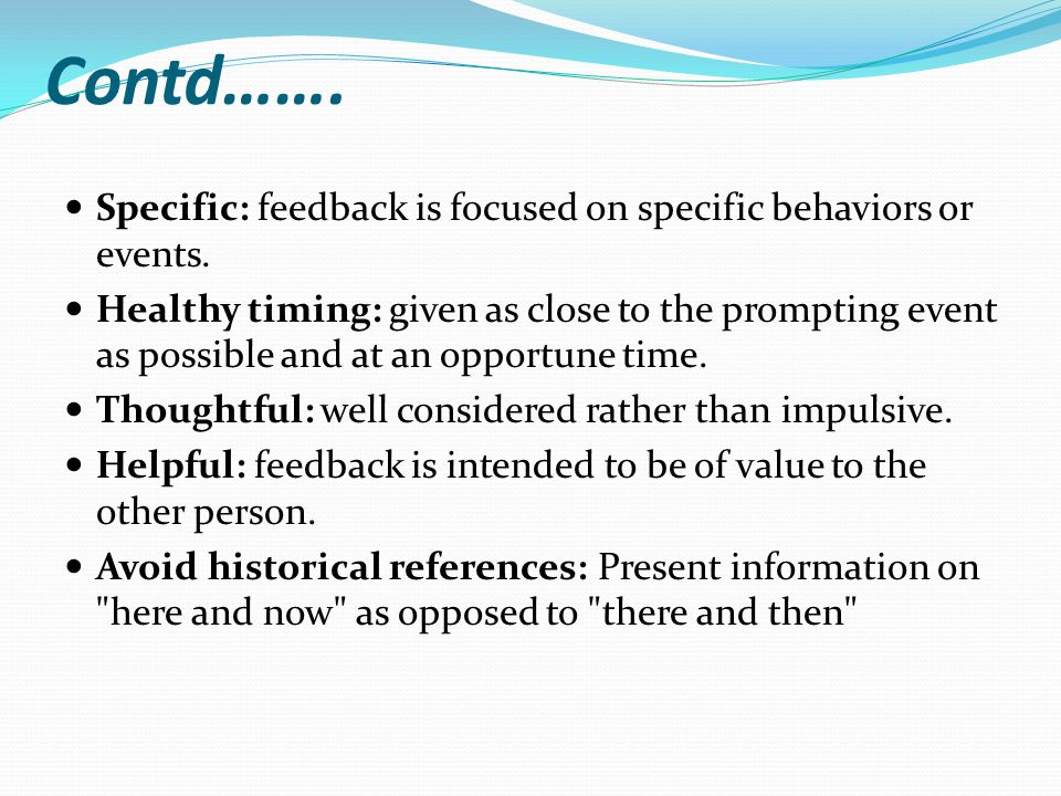 Contd……. Specific: feedback is focused on specific behaviors or events.