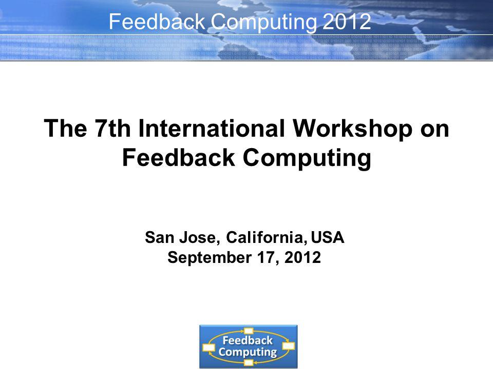 The 7th International Workshop on Feedback Computing San Jose, California, USA September 17, 2012 Feedback Computing 2012