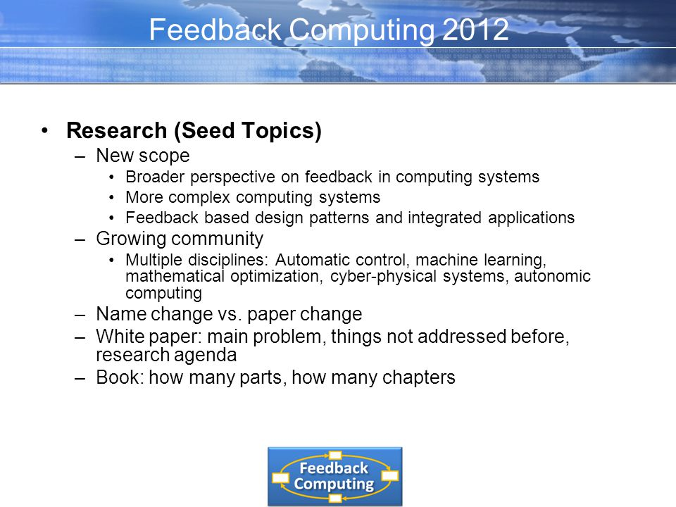 Research (Seed Topics) –New scope Broader perspective on feedback in computing systems More complex computing systems Feedback based design patterns and integrated applications –Growing community Multiple disciplines: Automatic control, machine learning, mathematical optimization, cyber-physical systems, autonomic computing –Name change vs.