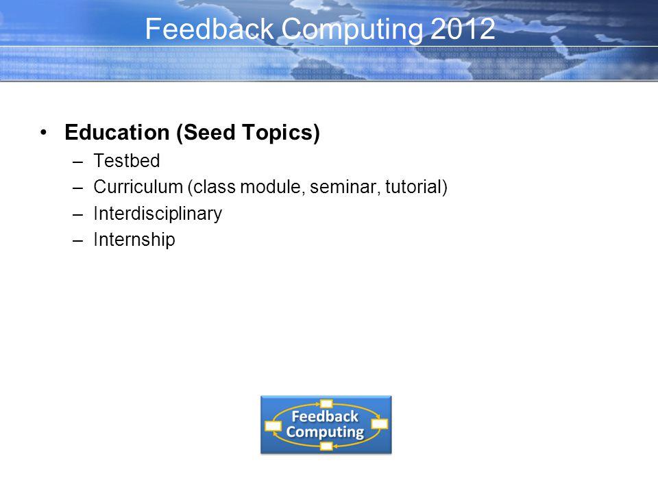 Education (Seed Topics) –Testbed –Curriculum (class module, seminar, tutorial) –Interdisciplinary –Internship Feedback Computing 2012