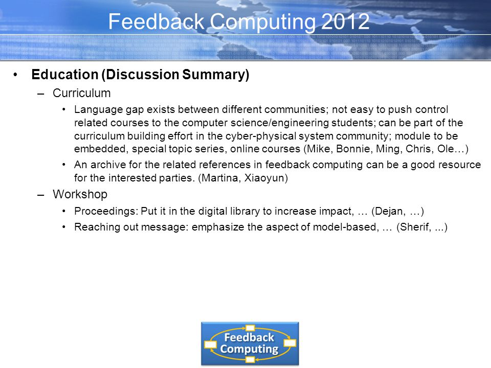 Education (Discussion Summary) –Curriculum Language gap exists between different communities; not easy to push control related courses to the computer science/engineering students; can be part of the curriculum building effort in the cyber-physical system community; module to be embedded, special topic series, online courses (Mike, Bonnie, Ming, Chris, Ole…) An archive for the related references in feedback computing can be a good resource for the interested parties.