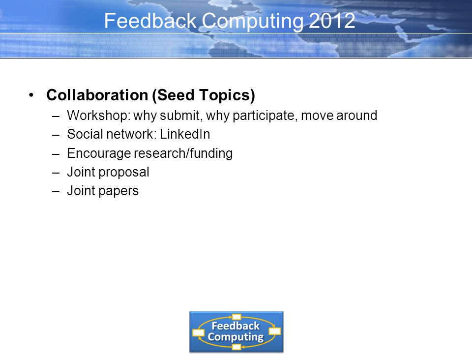 Collaboration (Seed Topics) –Workshop: why submit, why participate, move around –Social network: LinkedIn –Encourage research/funding –Joint proposal –Joint papers Feedback Computing 2012