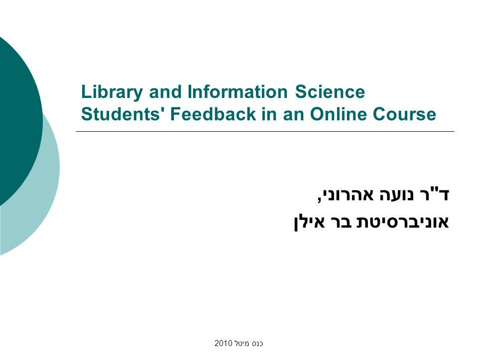 כנס מיטל 2010 Library and Information Science Students Feedback in an Online Course ד ר נועה אהרוני, אוניברסיטת בר אילן