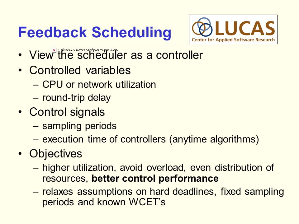 Feedback Scheduling View the scheduler as a controller Controlled variables –CPU or network utilization –round-trip delay Control signals –sampling pe
