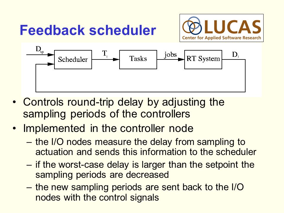 Feedback scheduler Controls round-trip delay by adjusting the sampling periods of the controllers Implemented in the controller node –the I/O nodes measure the delay from sampling to actuation and sends this information to the scheduler –if the worst-case delay is larger than the setpoint the sampling periods are decreased –the new sampling periods are sent back to the I/O nodes with the control signals