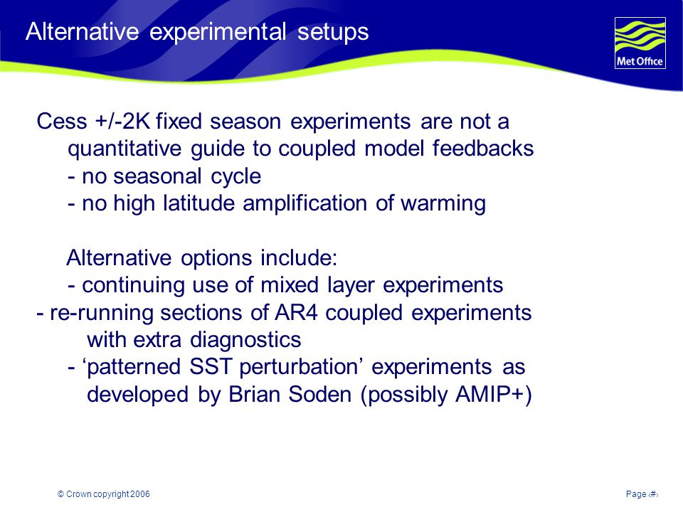 © Crown copyright 2006Page 25 Modelling and Prediction of Climate variability and change Alternative experimental setups Cess +/-2K fixed season experiments are not a quantitative guide to coupled model feedbacks - no seasonal cycle - no high latitude amplification of warming Alternative options include: - continuing use of mixed layer experiments - re-running sections of AR4 coupled experiments with extra diagnostics - patterned SST perturbation experiments as developed by Brian Soden (possibly AMIP+)