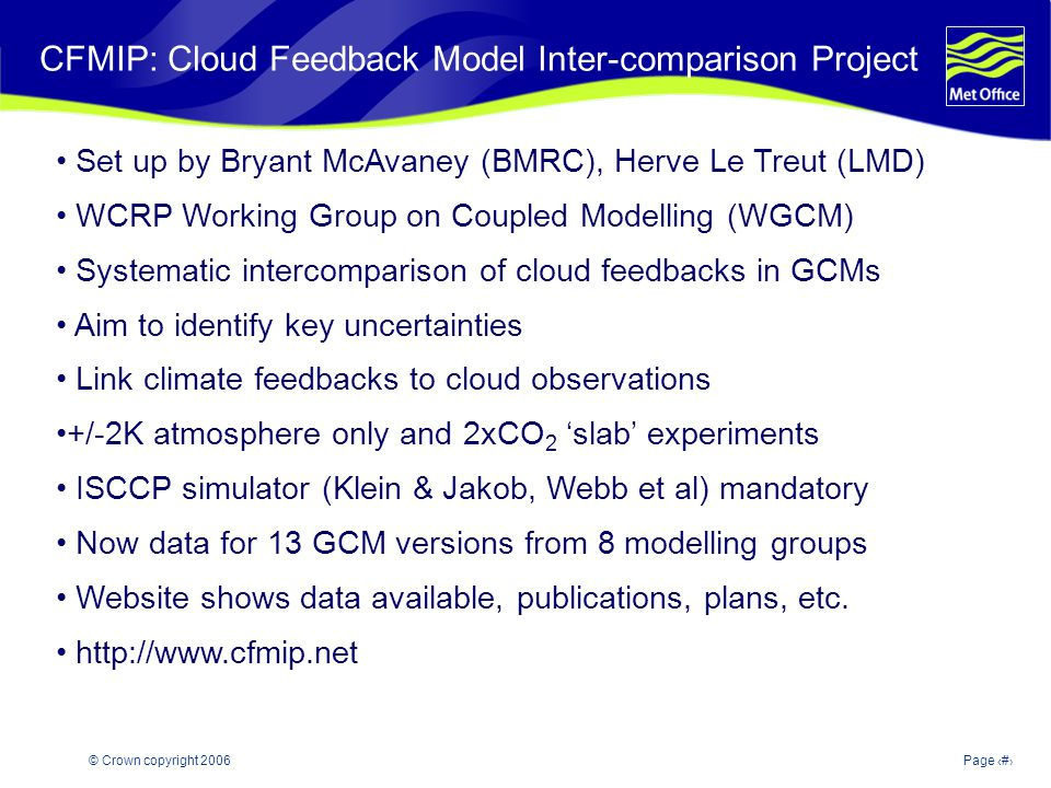 © Crown copyright 2006Page 3 Modelling and Prediction of Climate variability and change CFMIP: Cloud Feedback Model Inter-comparison Project Set up by Bryant McAvaney (BMRC), Herve Le Treut (LMD) WCRP Working Group on Coupled Modelling (WGCM) Systematic intercomparison of cloud feedbacks in GCMs Aim to identify key uncertainties Link climate feedbacks to cloud observations +/-2K atmosphere only and 2xCO 2 slab experiments ISCCP simulator (Klein & Jakob, Webb et al) mandatory Now data for 13 GCM versions from 8 modelling groups Website shows data available, publications, plans, etc.