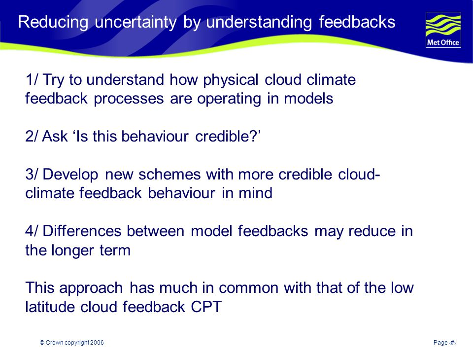 © Crown copyright 2006Page 36 Reducing uncertainty by understanding feedbacks 1/ Try to understand how physical cloud climate feedback processes are operating in models 2/ Ask Is this behaviour credible.