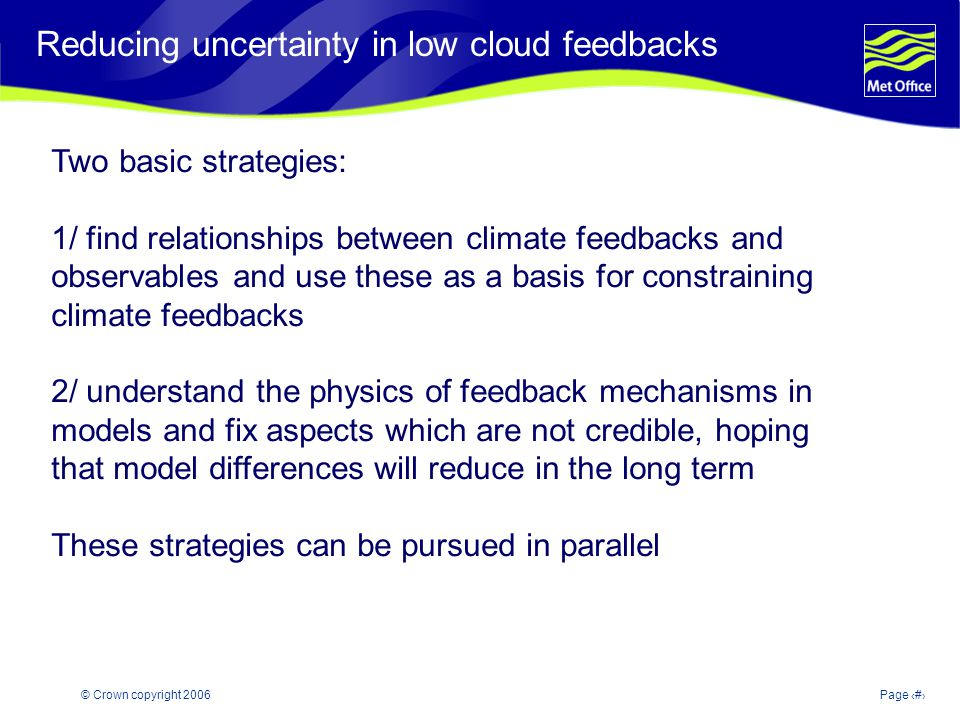 © Crown copyright 2006Page 7 Reducing uncertainty in low cloud feedbacks Two basic strategies: 1/ find relationships between climate feedbacks and observables and use these as a basis for constraining climate feedbacks 2/ understand the physics of feedback mechanisms in models and fix aspects which are not credible, hoping that model differences will reduce in the long term These strategies can be pursued in parallel