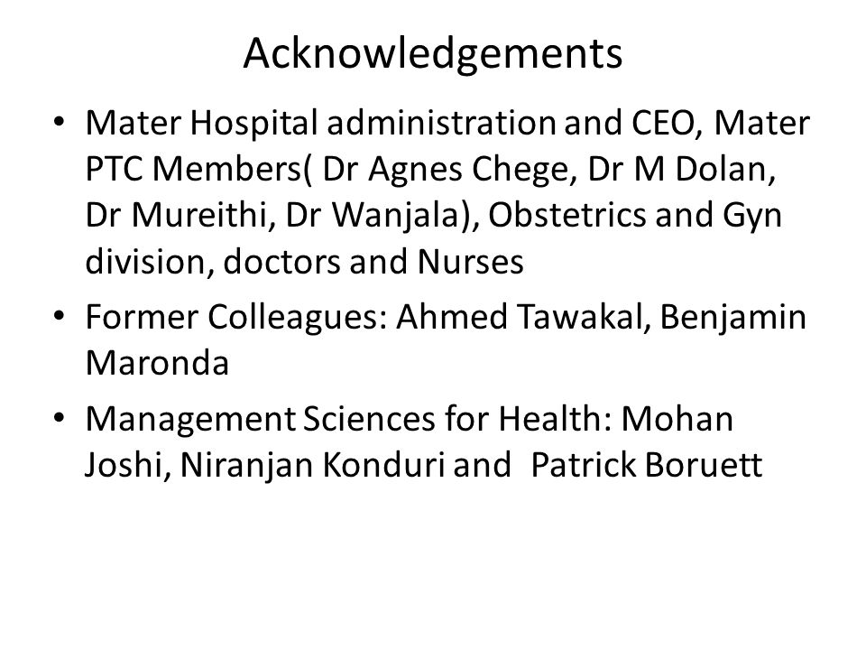 Acknowledgements Mater Hospital administration and CEO, Mater PTC Members( Dr Agnes Chege, Dr M Dolan, Dr Mureithi, Dr Wanjala), Obstetrics and Gyn di