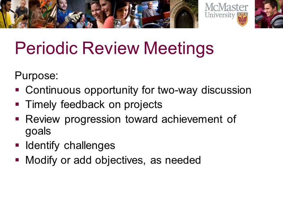 Periodic Review Meetings Purpose: Continuous opportunity for two-way discussion Timely feedback on projects Review progression toward achievement of goals Identify challenges Modify or add objectives, as needed