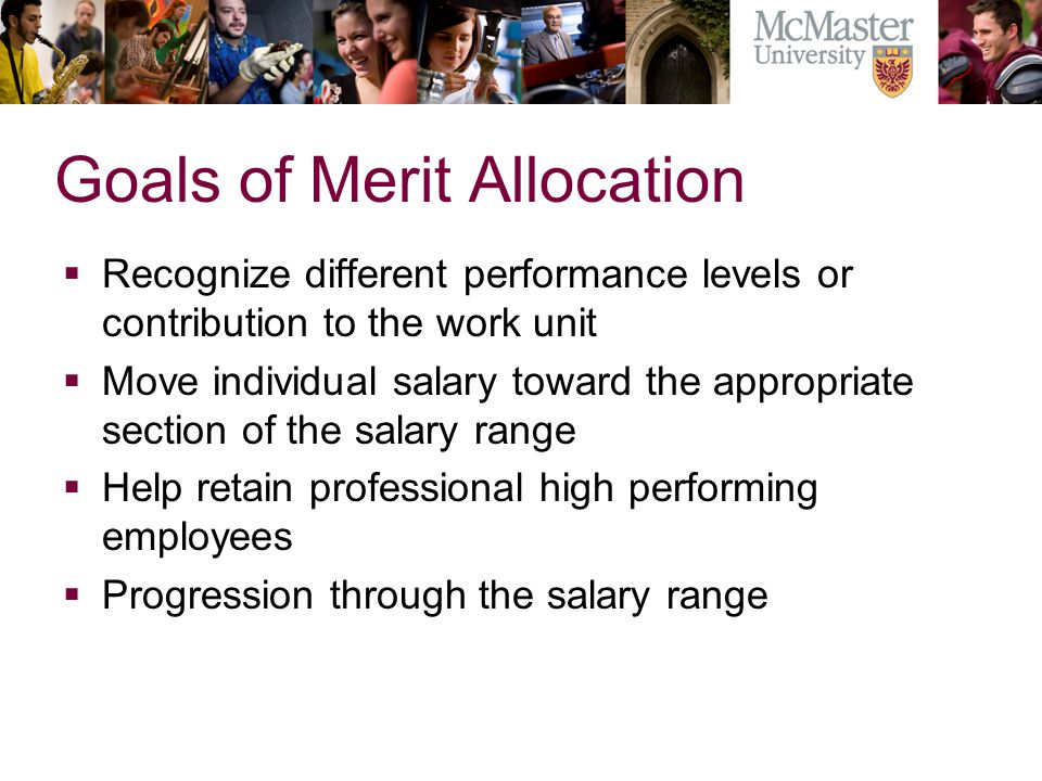 Goals of Merit Allocation Recognize different performance levels or contribution to the work unit Move individual salary toward the appropriate section of the salary range Help retain professional high performing employees Progression through the salary range