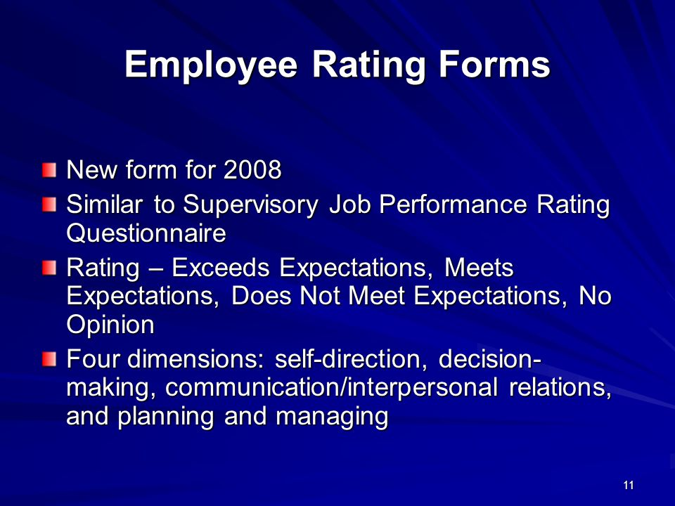 11 Employee Rating Forms New form for 2008 Similar to Supervisory Job Performance Rating Questionnaire Rating – Exceeds Expectations, Meets Expectations, Does Not Meet Expectations, No Opinion Four dimensions: self-direction, decision- making, communication/interpersonal relations, and planning and managing